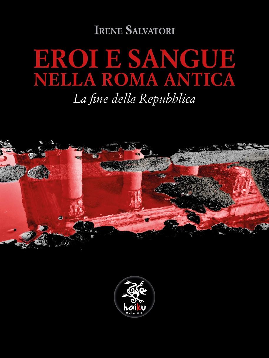 Irene Salvatori - EROI E SANGUE NELLA ROMA ANTICA. EDIZIONI HAIKU