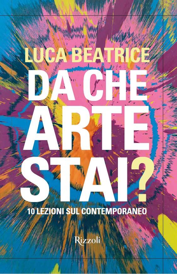 Rizzoli - DA CHE ARTE STAI? 10 lezioni sul contemporaneo di Luca Beatrice